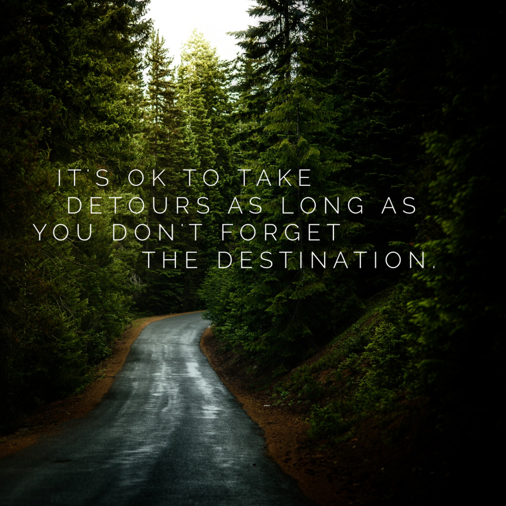 It's ok to take detours as long as you don't forget the destination
